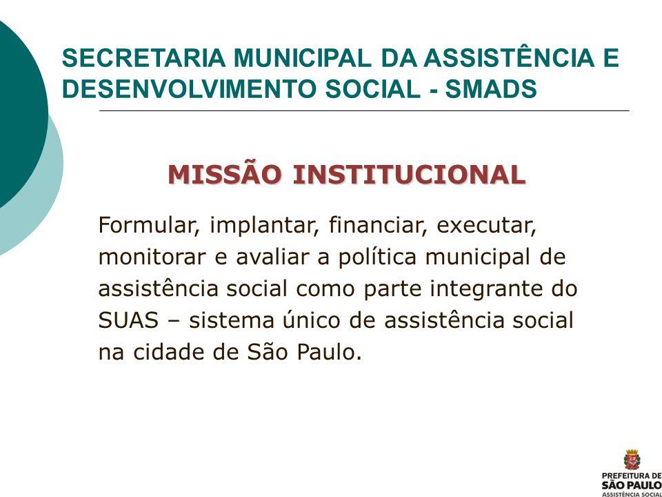 SECRETARIA MUNICIPAL DA ASSISTÊNCIA E DESENVOLVIMENTO SOCIAL - SMADS MISSÃO INSTITUCIONAL Formular, implantar, financiar, executar, monitorar e avalia