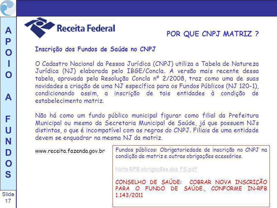 Slide 17 A P O I O A F U N D O S POR QUE CNPJ MATRIZ ? Inscrição dos Fundos de Saúde no CNPJ O Cadastro Nacional da Pessoa Jurídica (CNPJ) utiliza a T