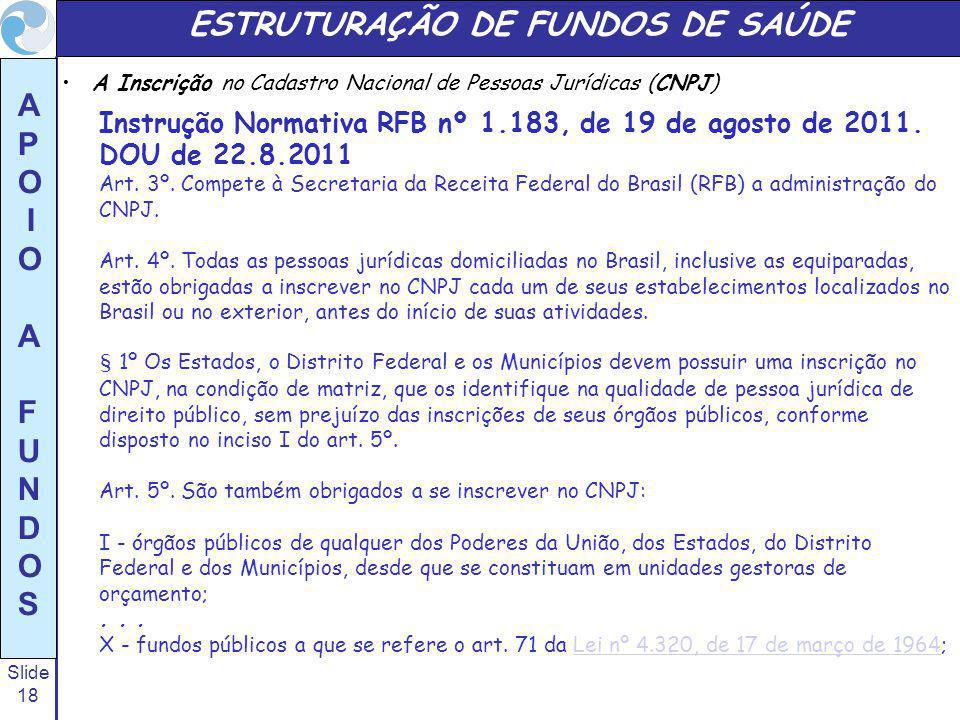Slide 18 A P O I O A F U N D O S ESTRUTURAÇÃO DE FUNDOS DE SAÚDE A Inscrição no Cadastro Nacional de Pessoas Jurídicas (CNPJ) Instrução Normativa RFB nº 1.183, de 19 de agosto de 2011.