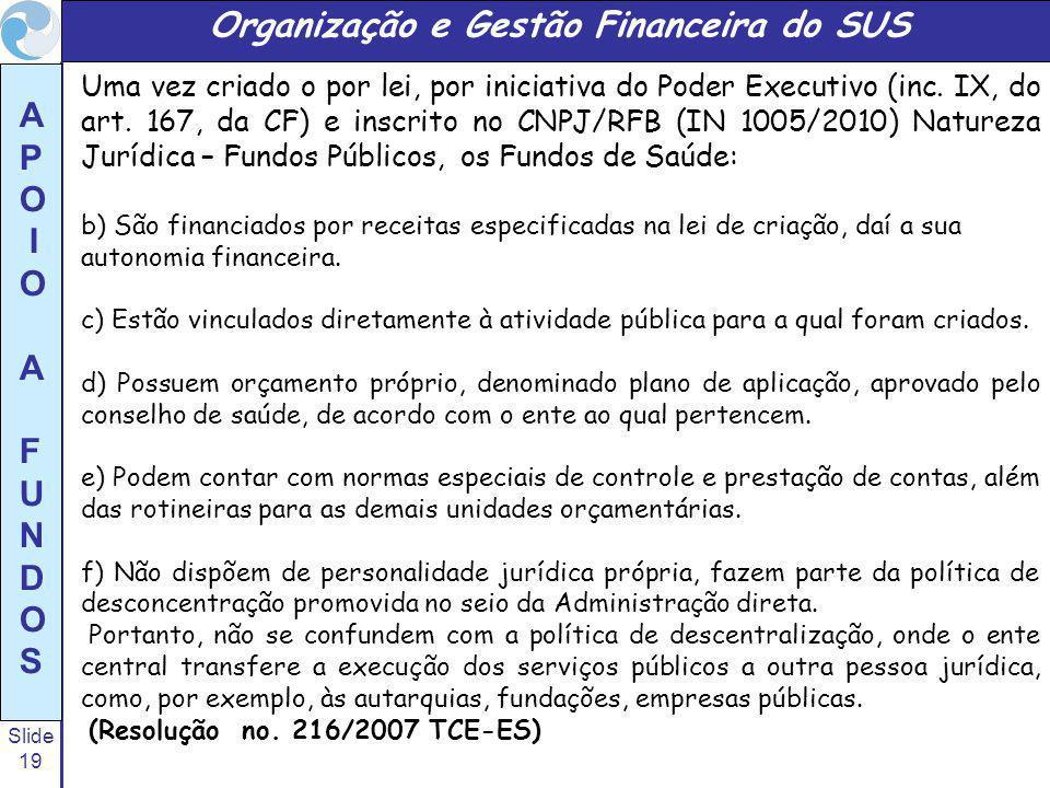 Slide 19 A P O I O A F U N D O S Organização e Gestão Financeira do SUS Uma vez criado o por lei, por iniciativa do Poder Executivo (inc. IX, do art.