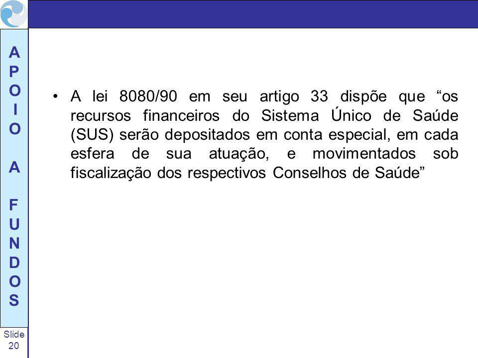 Slide 20 A P O I O A F U N D O S A lei 8080/90 em seu artigo 33 dispõe que os recursos financeiros do Sistema Único de Saúde (SUS) serão depositados e