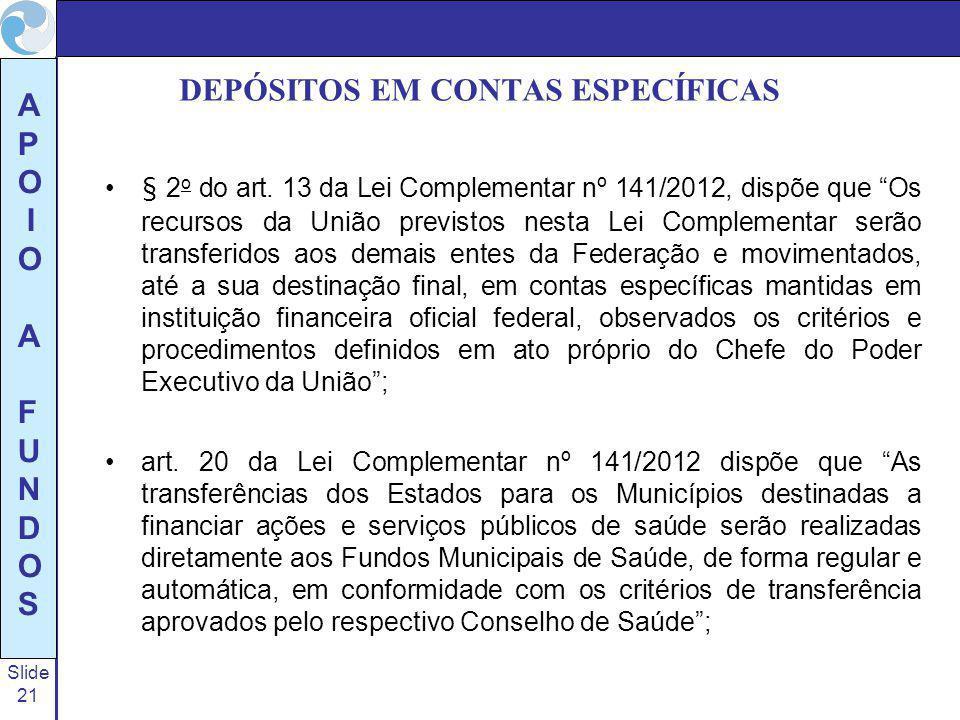 Slide 21 A P O I O A F U N D O S DEPÓSITOS EM CONTAS ESPECÍFICAS § 2 o do art. 13 da Lei Complementar nº 141/2012, dispõe que Os recursos da União pre