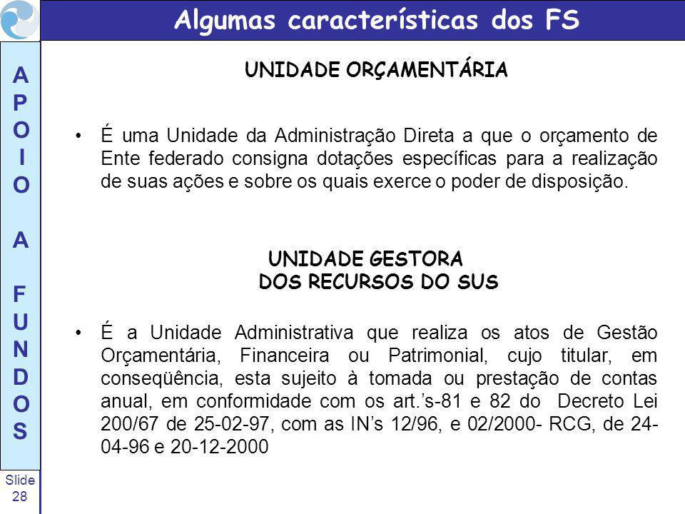 Slide 28 A P O I O A F U N D O S Algumas características dos FS UNIDADE ORÇAMENTÁRIA É uma Unidade da Administração Direta a que o orçamento de Ente f