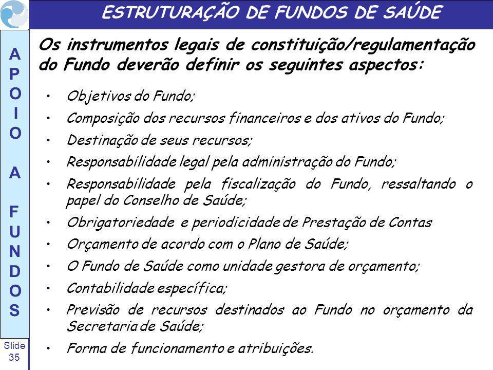 Slide 35 A P O I O A F U N D O S Objetivos do Fundo; Composição dos recursos financeiros e dos ativos do Fundo; Destinação de seus recursos; Responsabilidade legal pela administração do Fundo; Responsabilidade pela fiscalização do Fundo, ressaltando o papel do Conselho de Saúde; Obrigatoriedade e periodicidade de Prestação de Contas Orçamento de acordo com o Plano de Saúde; O Fundo de Saúde como unidade gestora de orçamento; Contabilidade específica; Previsão de recursos destinados ao Fundo no orçamento da Secretaria de Saúde; Forma de funcionamento e atribuições.