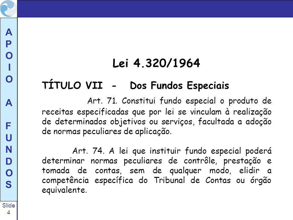 Slide 4 A P O I O A F U N D O S Lei 4.320/1964 TÍTULO VII - Dos Fundos Especiais Art. 71. Constitui fundo especial o produto de receitas especificadas