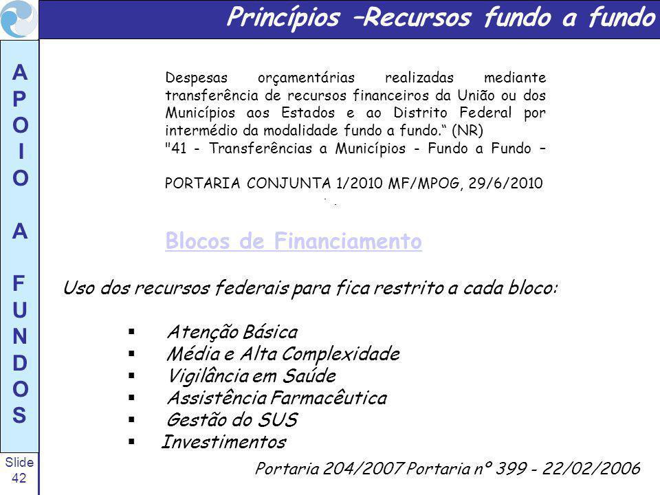 Slide 42 A P O I O A F U N D O S Princípios –Recursos fundo a fundo Portaria 204/2007 Portaria nº 399 - 22/02/2006 Uso dos recursos federais para fica