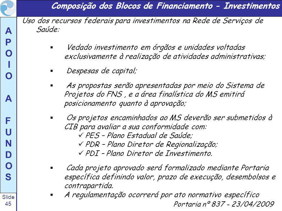 Slide 45 A P O I O A F U N D O S Portaria nº 837 - 23/04/2009 Uso dos recursos federais para investimentos na Rede de Serviços de Saúde: Vedado investimento em órgãos e unidades voltadas exclusivamente à realização de atividades administrativas; Despesas de capital; As propostas serão apresentadas por meio do Sistema de Projetos do FNS, e a área finalística do MS emitirá posicionamento quanto à aprovação; Os projetos encaminhados ao MS deverão ser submetidos à CIB para avaliar a sua conformidade com: PES – Plano Estadual de Saúde; PDR – Plano Diretor de Regionalização; PDI – Plano Diretor de Investimento.