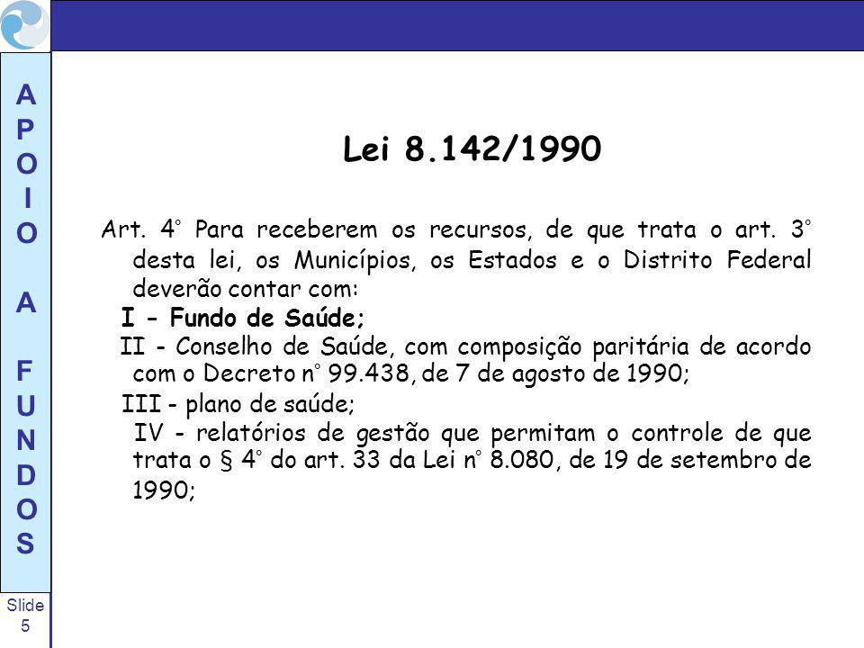 Slide 5 A P O I O A F U N D O S Lei 8.142/1990 Art. 4° Para receberem os recursos, de que trata o art. 3° desta lei, os Municípios, os Estados e o Dis