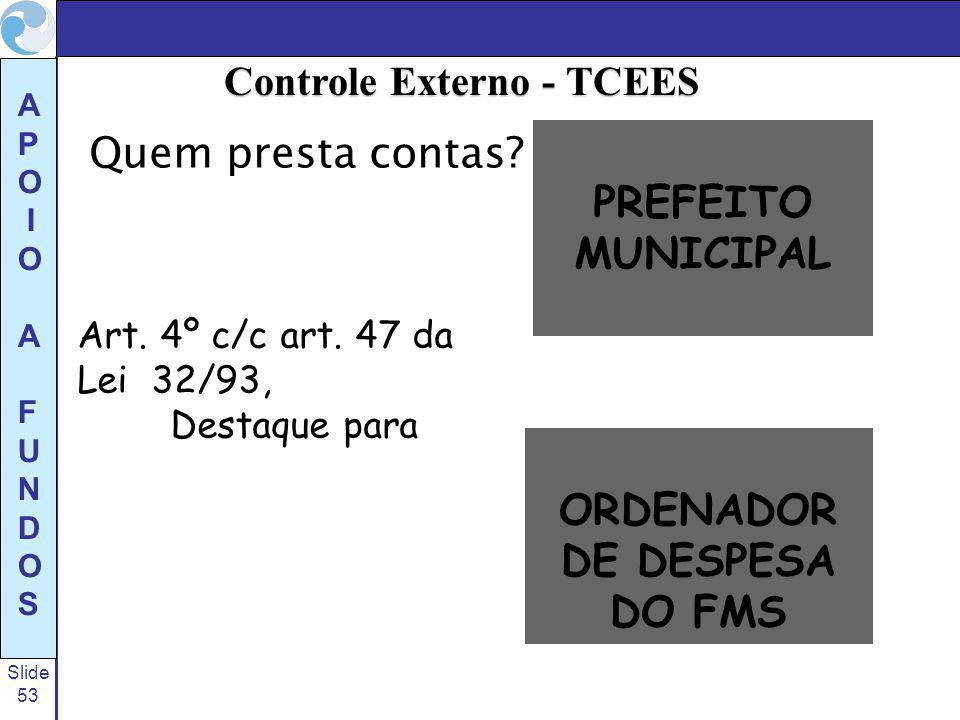 Slide 53 A P O I O A F U N D O S Quem presta contas? Art. 4º c/c art. 47 da Lei 32/93, Destaque para PREFEITO MUNICIPAL ORDENADOR DE DESPESA DO FMS Co