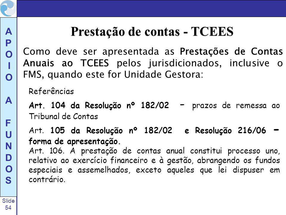 Slide 54 A P O I O A F U N D O S Como deve ser apresentada as Prestações de Contas Anuais ao TCEES pelos jurisdicionados, inclusive o FMS, quando este for Unidade Gestora: Prestação de contas - TCEES Referências Art.