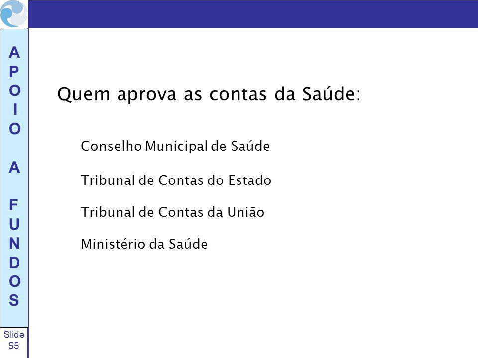 Slide 55 A P O I O A F U N D O S Quem aprova as contas da Saúde: Conselho Municipal de Saúde Tribunal de Contas do Estado Tribunal de Contas da União Ministério da Saúde