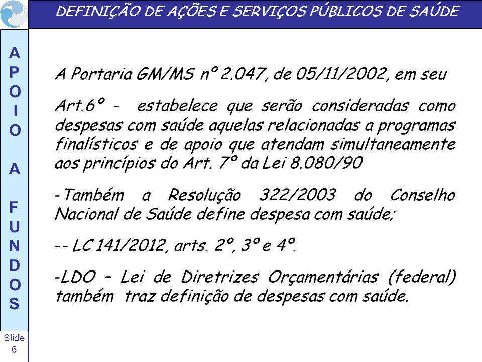 Slide 6 A P O I O A F U N D O S DEFINIÇÃO DE AÇÕES E SERVIÇOS PÚBLICOS DE SAÚDE A Portaria GM/MS nº 2.047, de 05/11/2002, em seu Art.6º - estabelece q