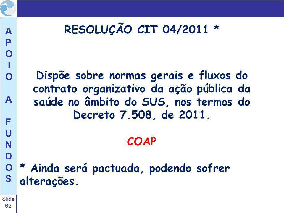 Slide 62 A P O I O A F U N D O S RESOLUÇÃO CIT 04/2011 * Dispõe sobre normas gerais e fluxos do contrato organizativo da ação pública da saúde no âmbi