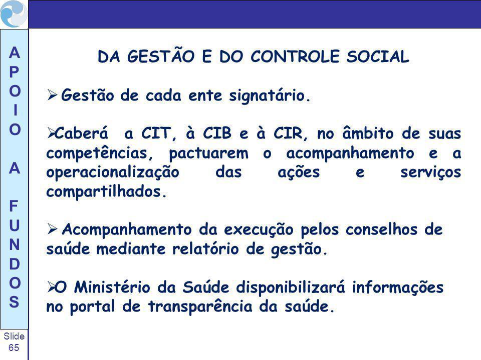 Slide 65 A P O I O A F U N D O S DA GESTÃO E DO CONTROLE SOCIAL Gestão de cada ente signatário. Caberá a CIT, à CIB e à CIR, no âmbito de suas competê