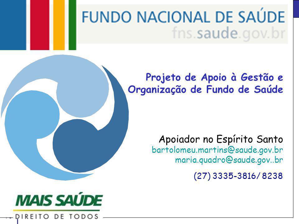 Slide 70 A P O I O A F U N D O S Projeto de Apoio à Gestão e Organização de Fundo de Saúde Apoiador no Espírito Santo bartolomeu.martins@saude.gov.br maria.quadro@saude.gov..br (27) 3335-3816/ 8238