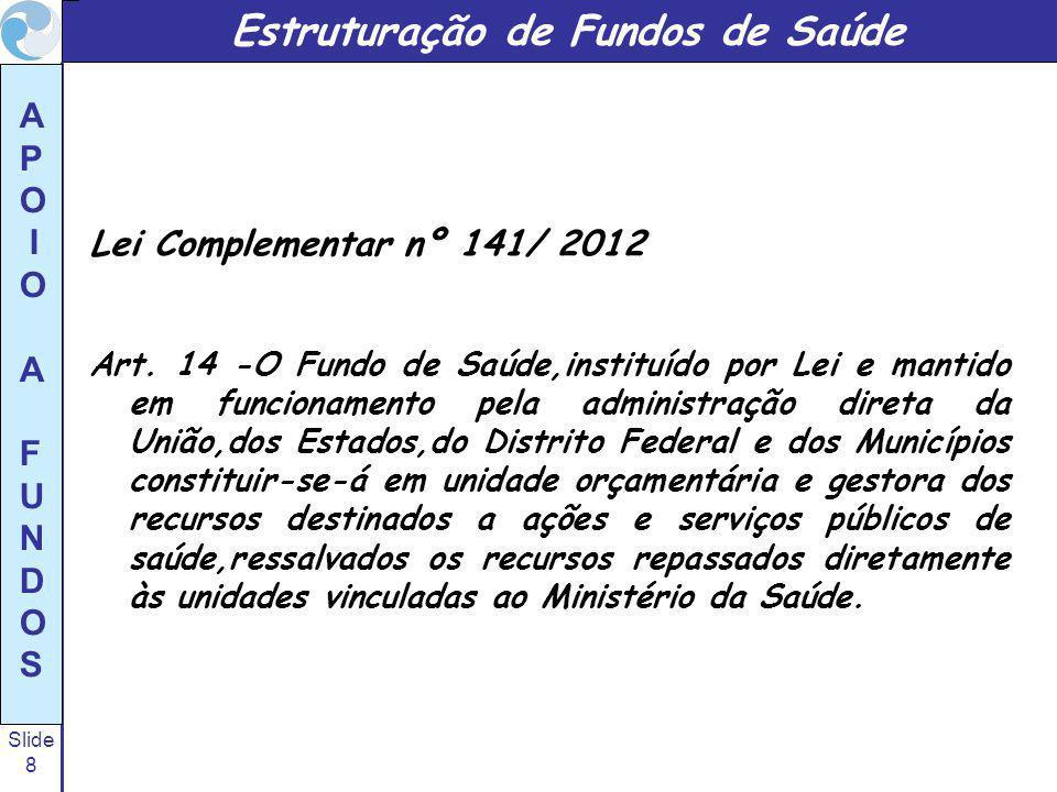 Slide 8 A P O I O A F U N D O S Estruturação de Fundos de Saúde Lei Complementar nº 141/ 2012 Art. 14 -O Fundo de Saúde,instituído por Lei e mantido e