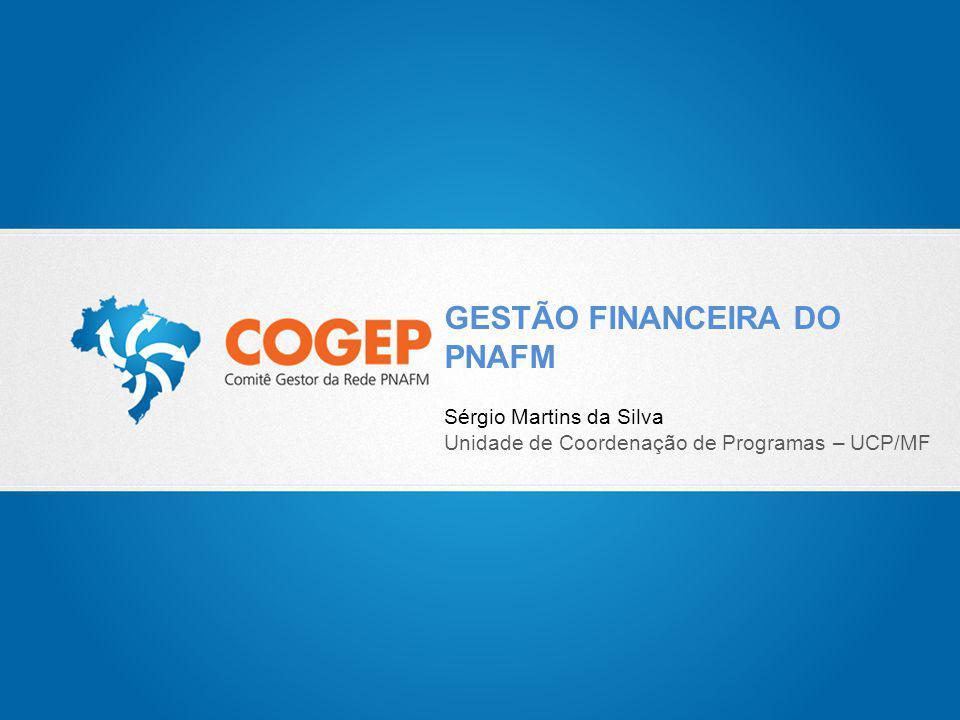 GESTÃO FINANCEIRA DO PNAFM Sérgio Martins da Silva Unidade de Coordenação de Programas – UCP/MF