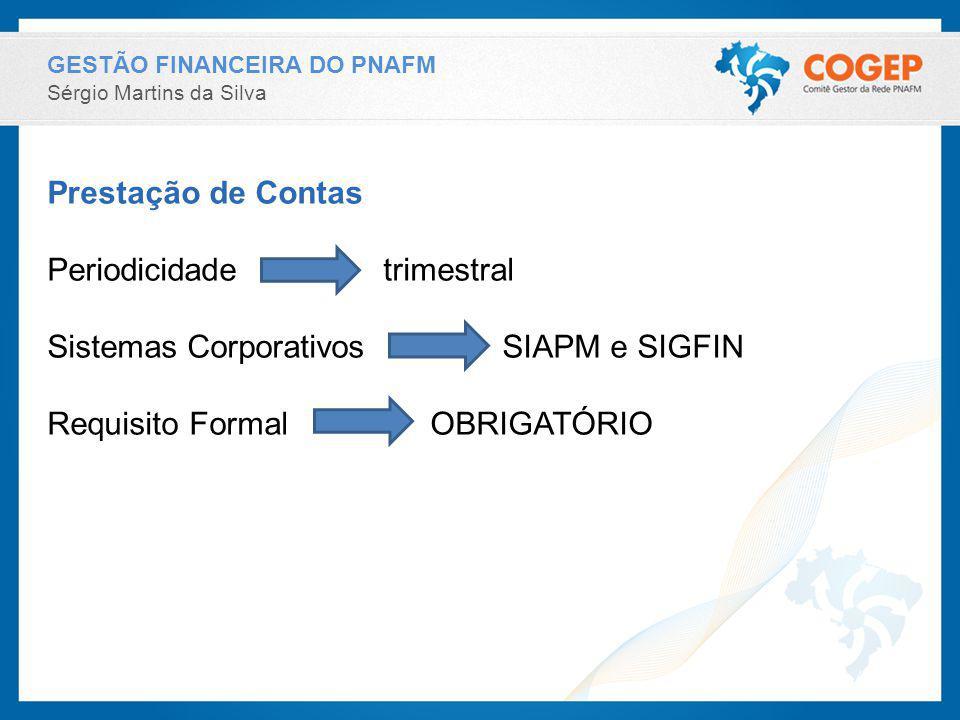 GESTÃO FINANCEIRA DO PNAFM Sérgio Martins da Silva Prestação de Contas Periodicidade trimestral Sistemas Corporativos SIAPM e SIGFIN Requisito Formal OBRIGATÓRIO