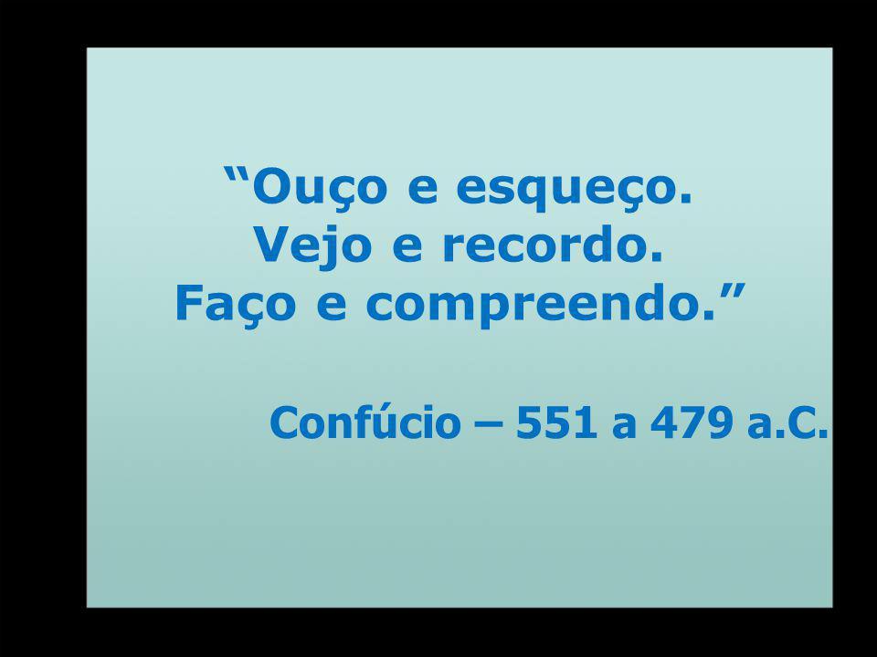 Ouço e esqueço. Vejo e recordo. Faço e compreendo. Confúcio – 551 a 479 a.C.