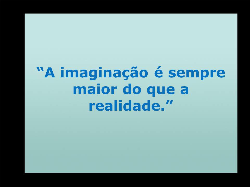 A imaginação é sempre maior do que a realidade.