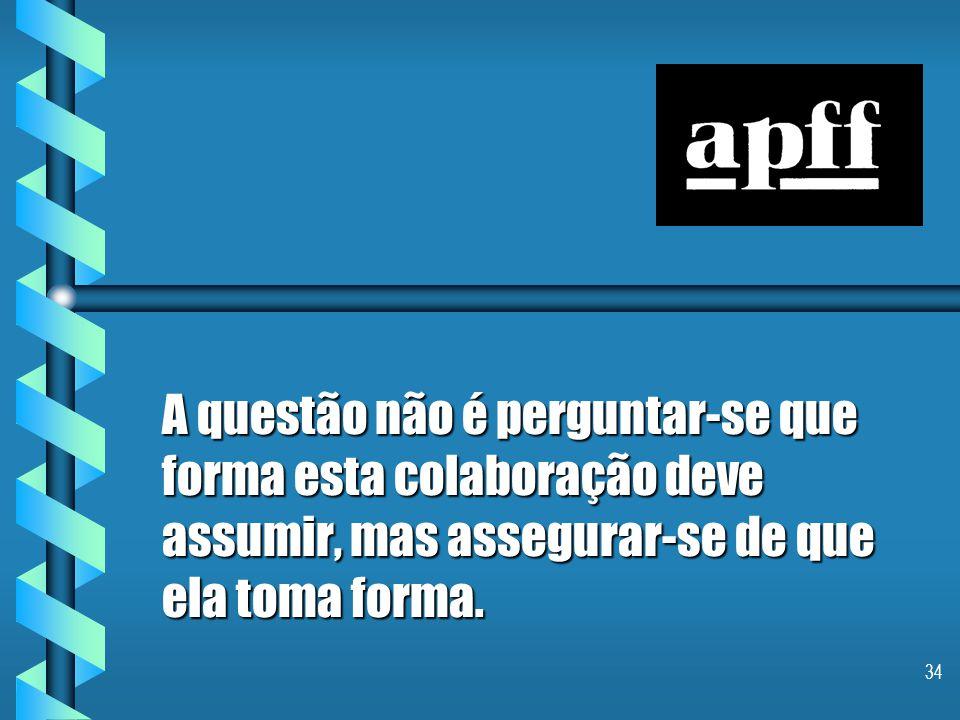 34 A questão não é perguntar-se que forma esta colaboração deve assumir, mas assegurar-se de que ela toma forma.
