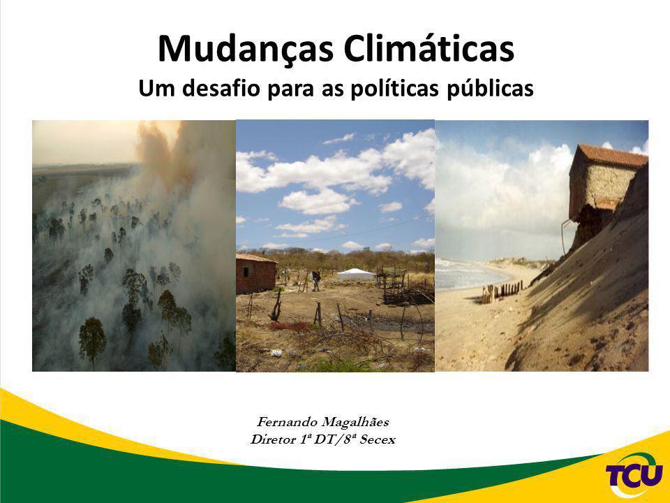 Mudanças Climáticas Um desafio para as políticas públicas Fernando Magalhães Diretor 1ª DT/8ª Secex