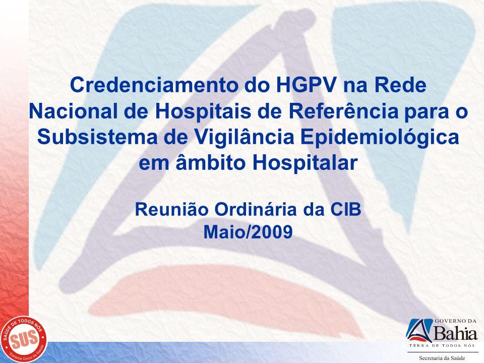 Credenciamento do HGPV na Rede Nacional de Hospitais de Referência para o Subsistema de Vigilância Epidemiológica em âmbito Hospitalar Reunião Ordinária da CIB Maio/2009