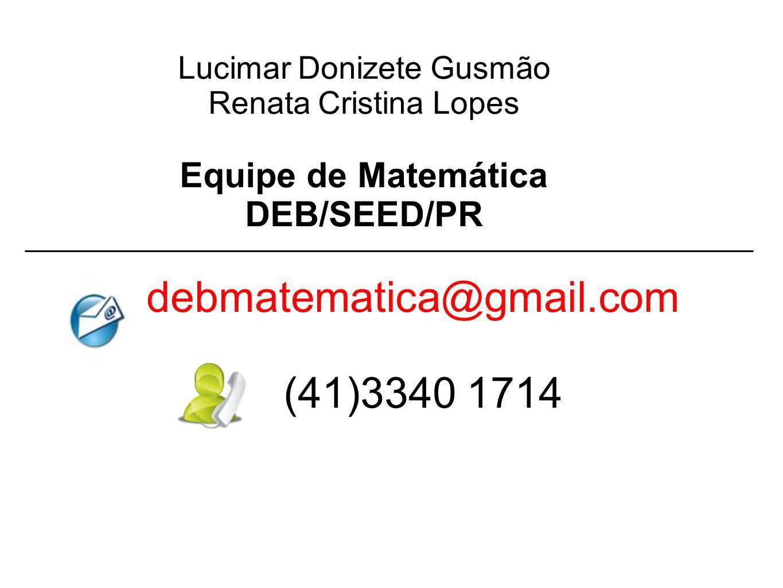 Lucimar Donizete Gusmão Renata Cristina Lopes Equipe de Matemática DEB/SEED/PR debmatematica@gmail.com (41)3340 1714