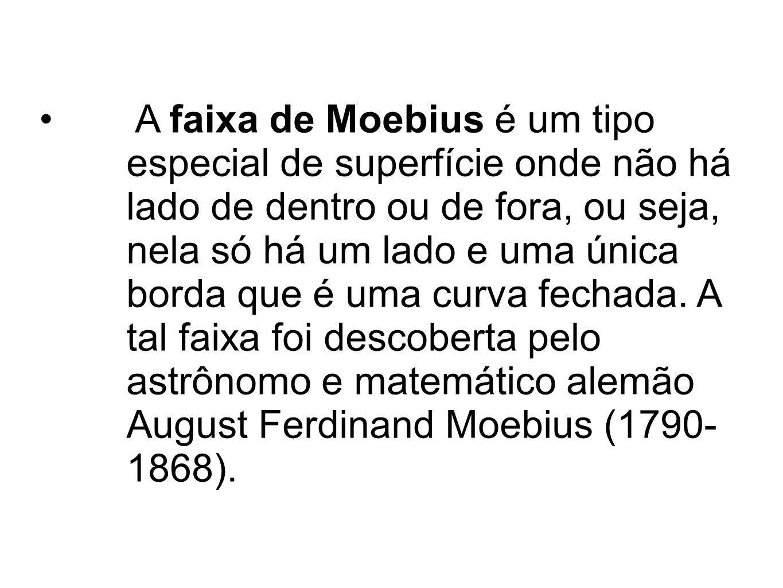 A faixa de Moebius é um tipo especial de superfície onde não há lado de dentro ou de fora, ou seja, nela só há um lado e uma única borda que é uma cur