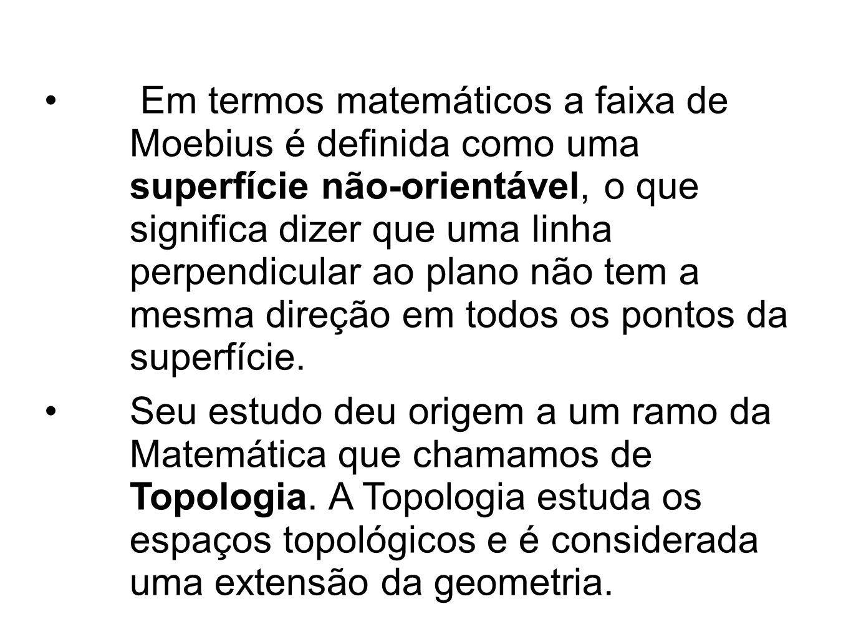 Em termos matemáticos a faixa de Moebius é definida como uma superfície não-orientável, o que significa dizer que uma linha perpendicular ao plano não
