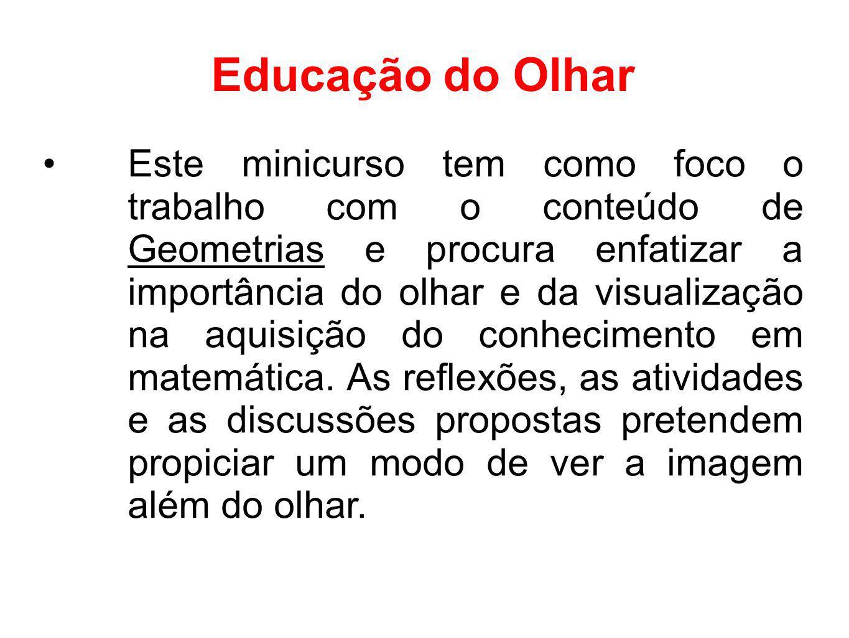 Educação do Olhar Este minicurso tem como foco o trabalho com o conteúdo de Geometrias e procura enfatizar a importância do olhar e da visualização na