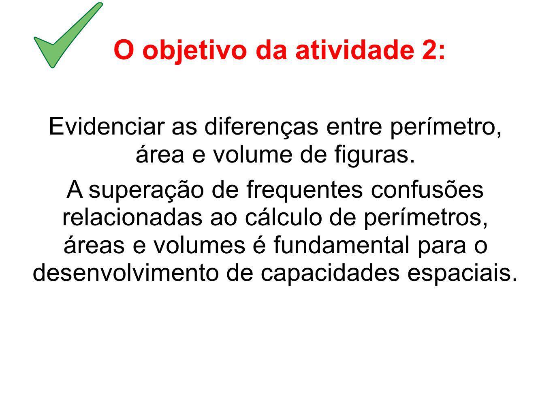 O objetivo da atividade 2: Evidenciar as diferenças entre perímetro, área e volume de figuras. A superação de frequentes confusões relacionadas ao cál
