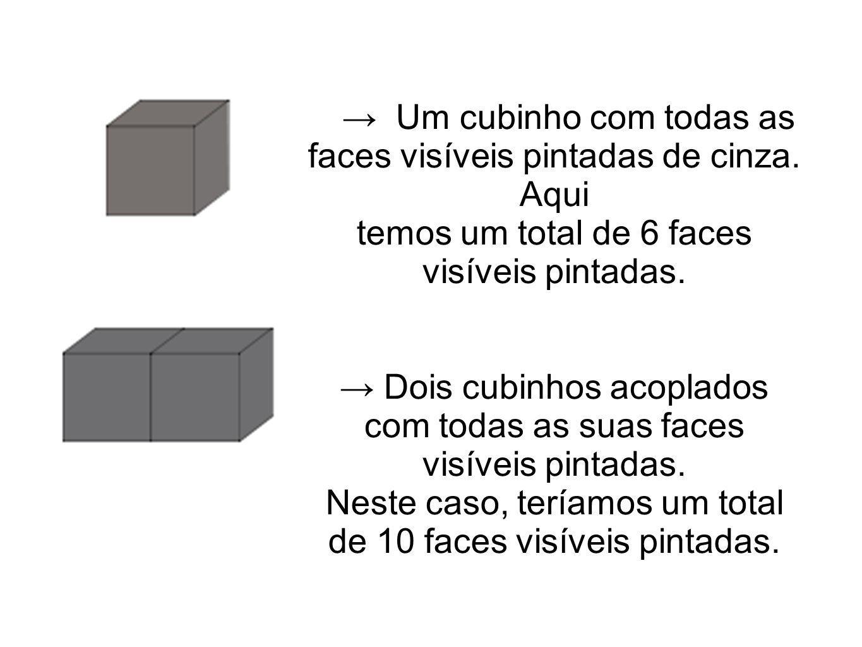 Um cubinho com todas as faces visíveis pintadas de cinza. Aqui temos um total de 6 faces visíveis pintadas. Dois cubinhos acoplados com todas as suas