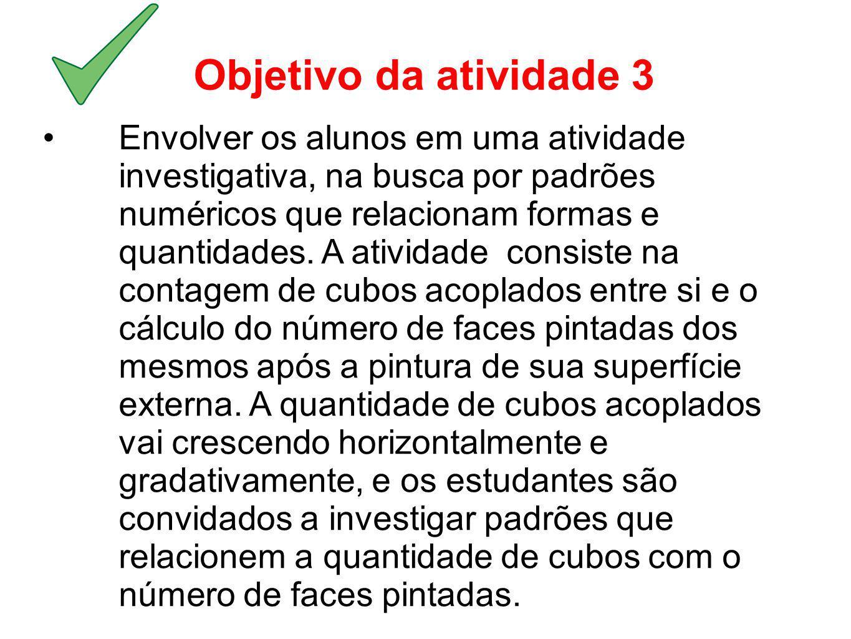 Objetivo da atividade 3 Envolver os alunos em uma atividade investigativa, na busca por padrões numéricos que relacionam formas e quantidades. A ativi