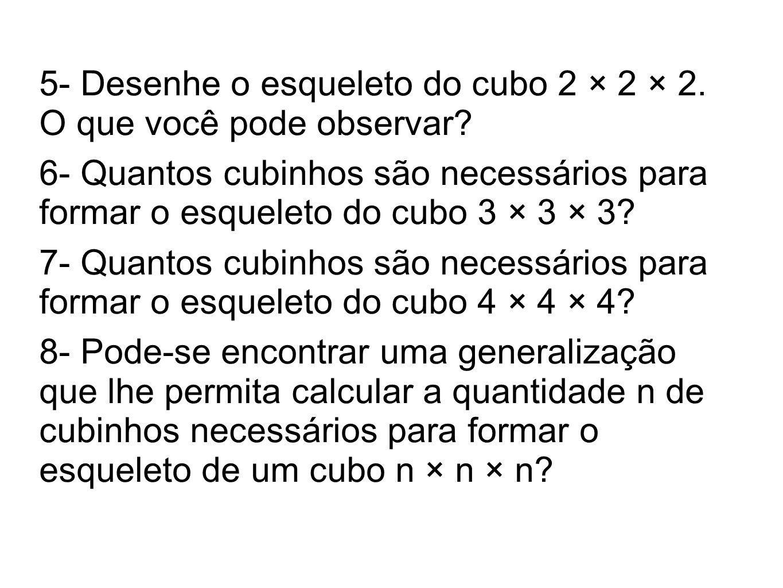 5- Desenhe o esqueleto do cubo 2 × 2 × 2. O que você pode observar? 6- Quantos cubinhos são necessários para formar o esqueleto do cubo 3 × 3 × 3? 7-