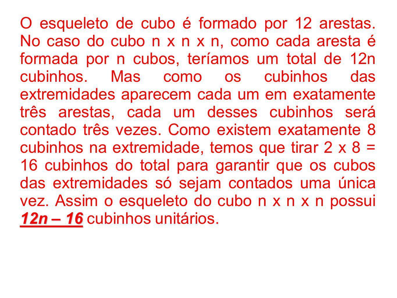 12n – 16 O esqueleto de cubo é formado por 12 arestas. No caso do cubo n x n x n, como cada aresta é formada por n cubos, teríamos um total de 12n cub