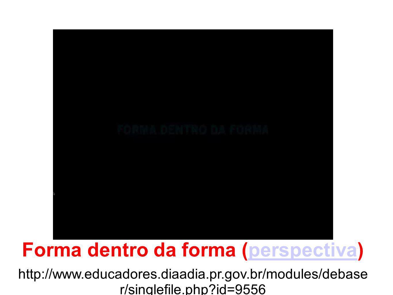 Forma dentro da forma (perspectiva) http://www.educadores.diaadia.pr.gov.br/modules/debase r/singlefile.php?id=9556