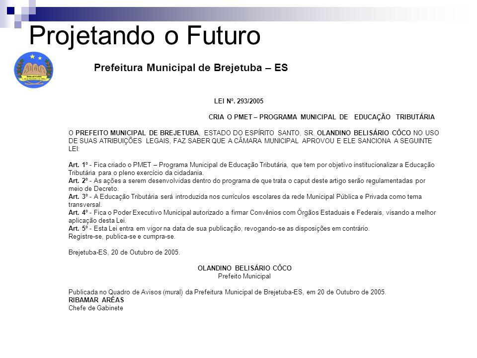Projetando o Futuro Prefeitura Municipal de Brejetuba – ES LEI Nº. 293/2005 CRIA O PMET – PROGRAMA MUNICIPAL DE EDUCAÇÃO TRIBUTÁRIA O PREFEITO MUNICIP
