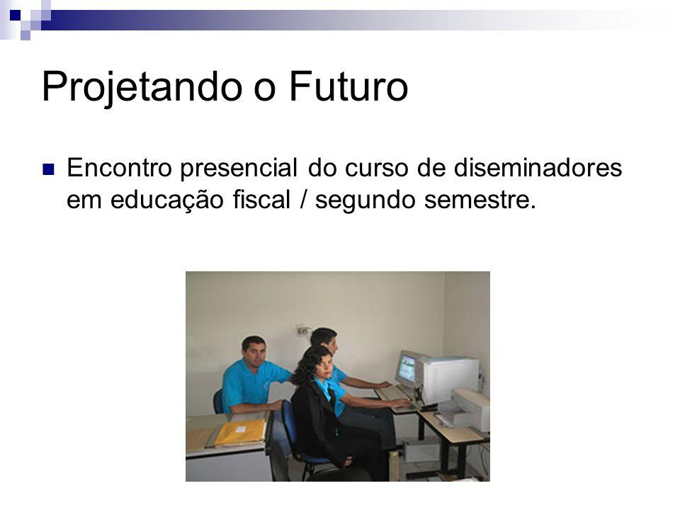 Projetando o Futuro Encontro presencial do curso de diseminadores em educação fiscal / segundo semestre.