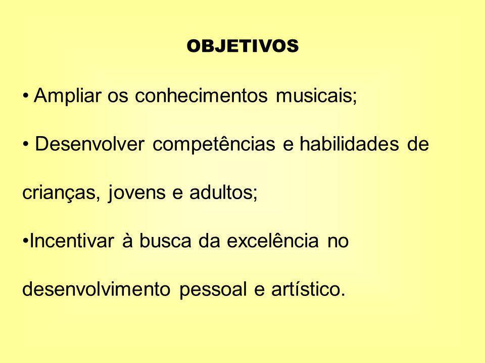 OBJETIVOS Ampliar os conhecimentos musicais; Desenvolver competências e habilidades de crianças, jovens e adultos; Incentivar à busca da excelência no desenvolvimento pessoal e artístico.
