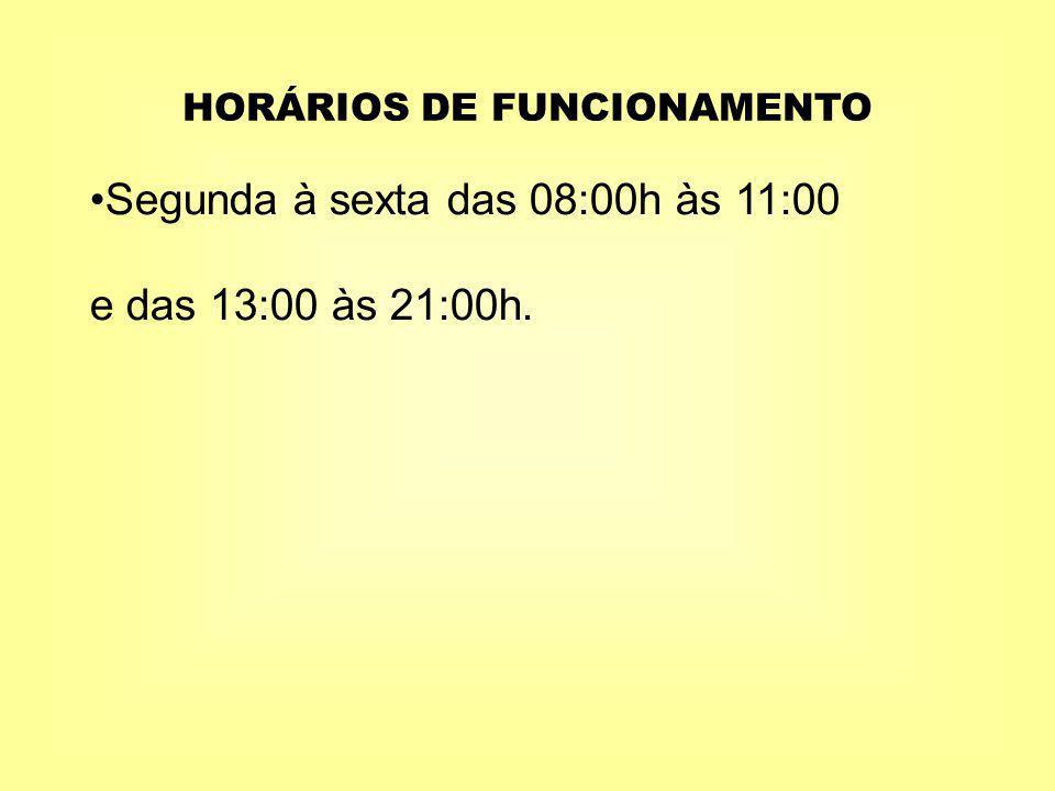 HORÁRIOS DE FUNCIONAMENTO Segunda à sexta das 08:00h às 11:00 e das 13:00 às 21:00h.