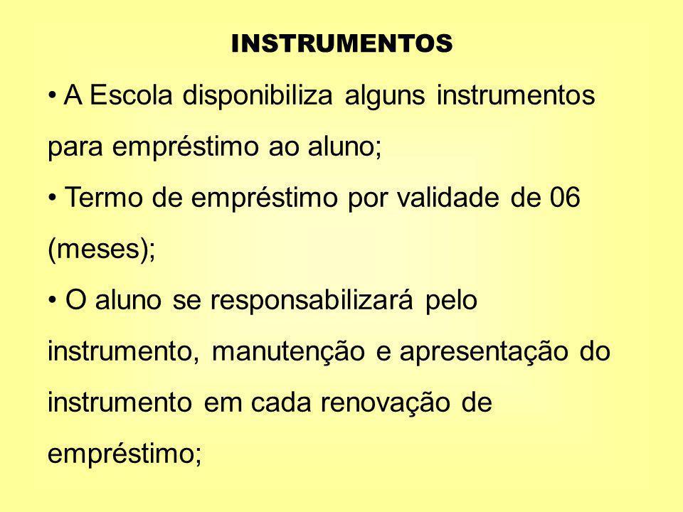 INSTRUMENTOS A Escola disponibiliza alguns instrumentos para empréstimo ao aluno; Termo de empréstimo por validade de 06 (meses); O aluno se responsabilizará pelo instrumento, manutenção e apresentação do instrumento em cada renovação de empréstimo;