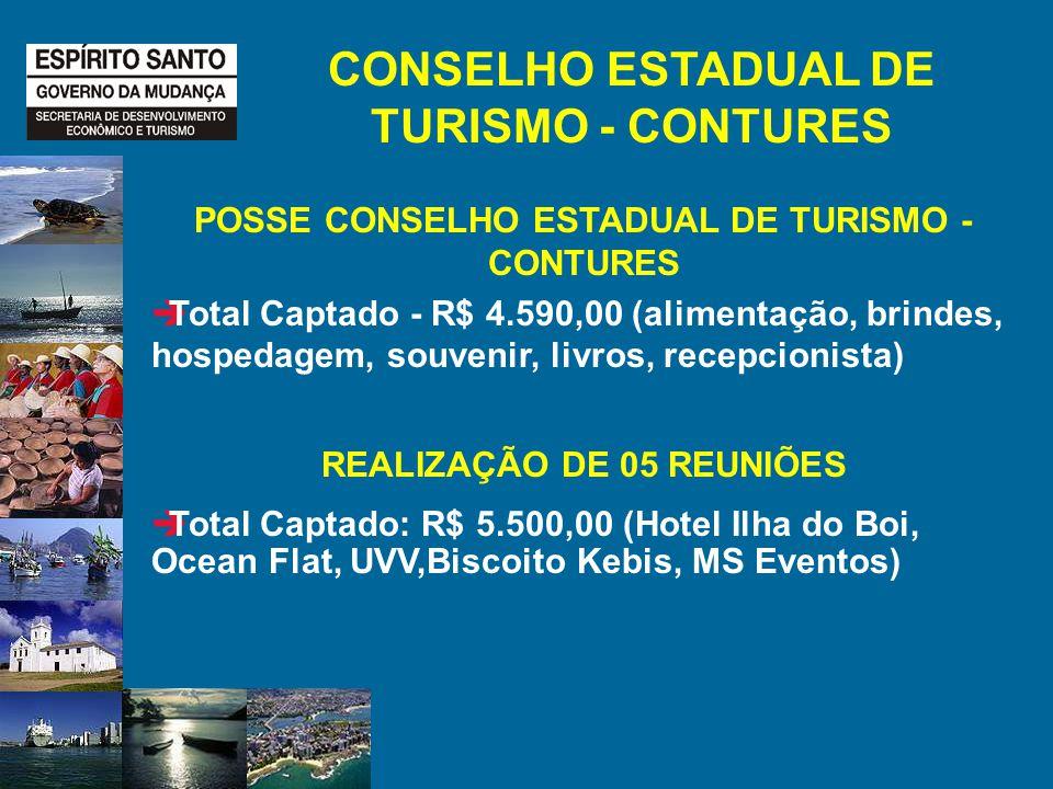 CONSELHO ESTADUAL DE TURISMO - CONTURES POSSE CONSELHO ESTADUAL DE TURISMO - CONTURES Total Captado - R$ 4.590,00 (alimentação, brindes, hospedagem, souvenir, livros, recepcionista) REALIZAÇÃO DE 05 REUNIÕES Total Captado: R$ 5.500,00 (Hotel Ilha do Boi, Ocean Flat, UVV,Biscoito Kebis, MS Eventos)