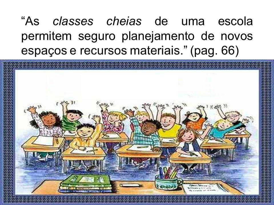 As classes cheias de uma escola permitem seguro planejamento de novos espaços e recursos materiais. (pag. 66)
