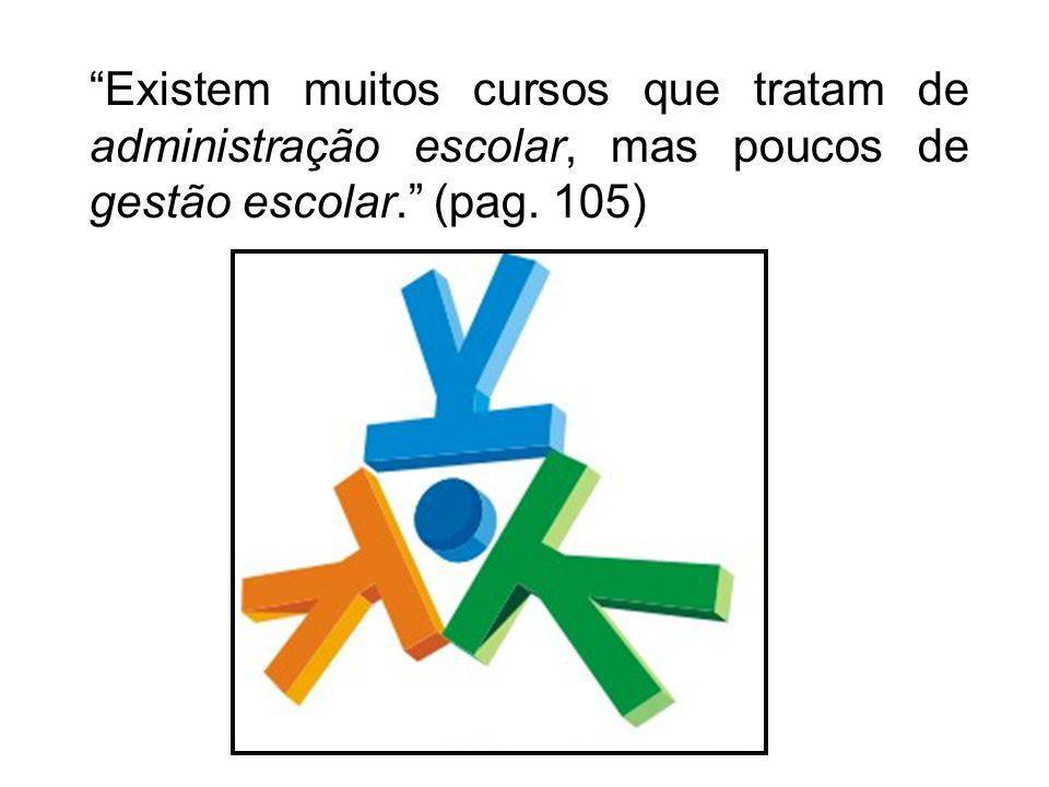 Existem muitos cursos que tratam de administração escolar, mas poucos de gestão escolar. (pag. 105)