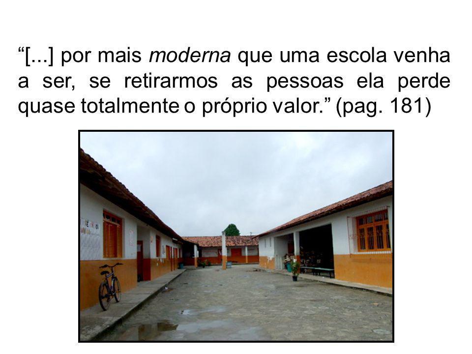 [...] por mais moderna que uma escola venha a ser, se retirarmos as pessoas ela perde quase totalmente o próprio valor. (pag. 181)