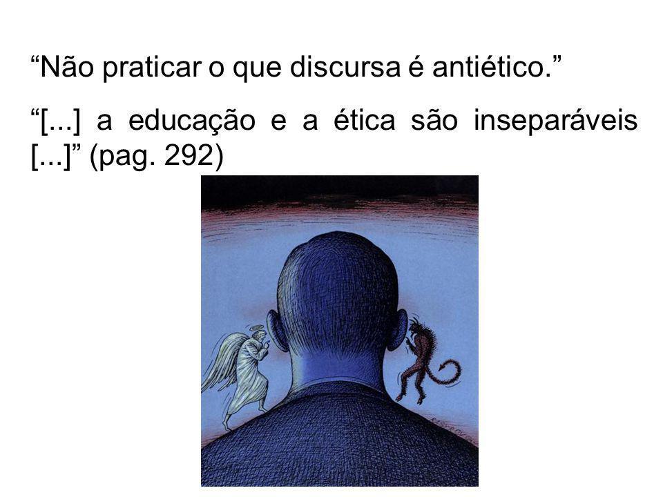 Não praticar o que discursa é antiético. [...] a educação e a ética são inseparáveis [...] (pag. 292)