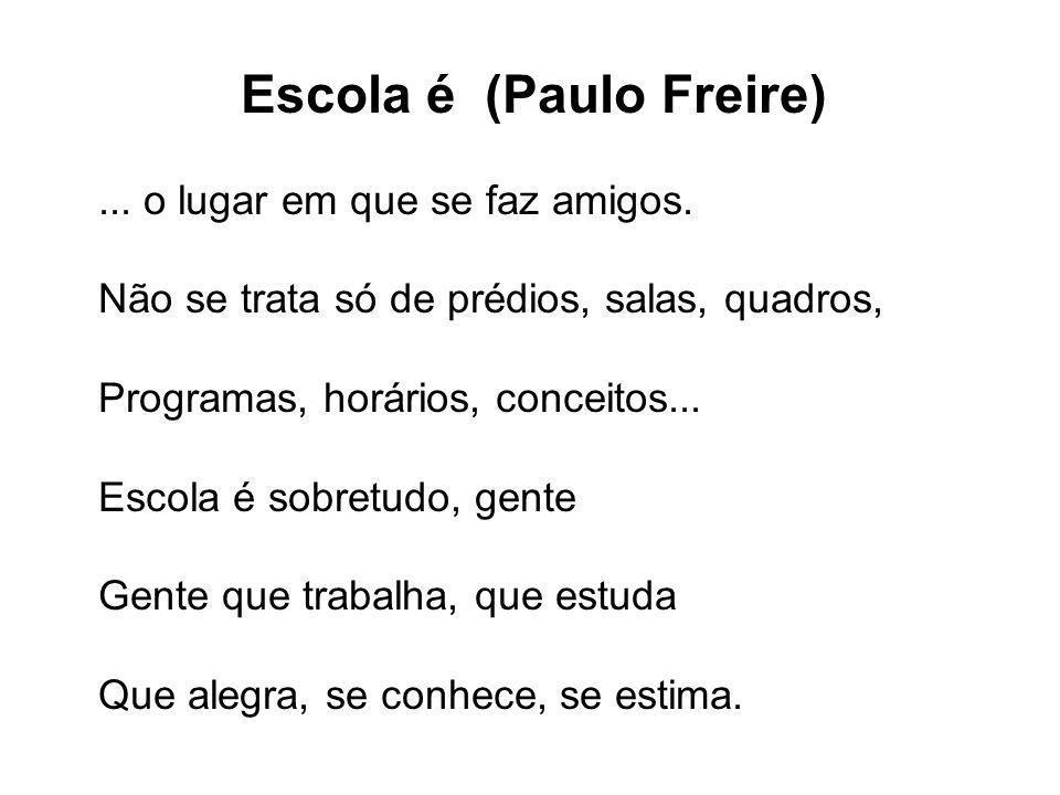 Escola é (Paulo Freire)... o lugar em que se faz amigos. Não se trata só de prédios, salas, quadros, Programas, horários, conceitos... Escola é sobret