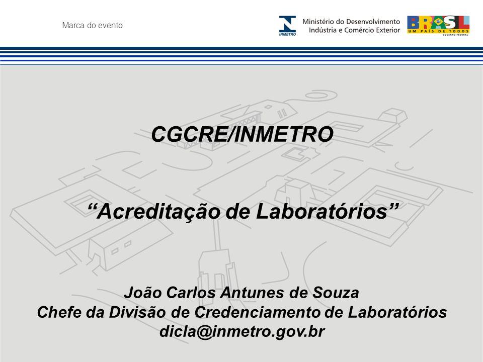 Marca do evento CGCRE/INMETRO Acreditação de Laboratórios João Carlos Antunes de Souza Chefe da Divisão de Credenciamento de Laboratórios dicla@inmetro.gov.br