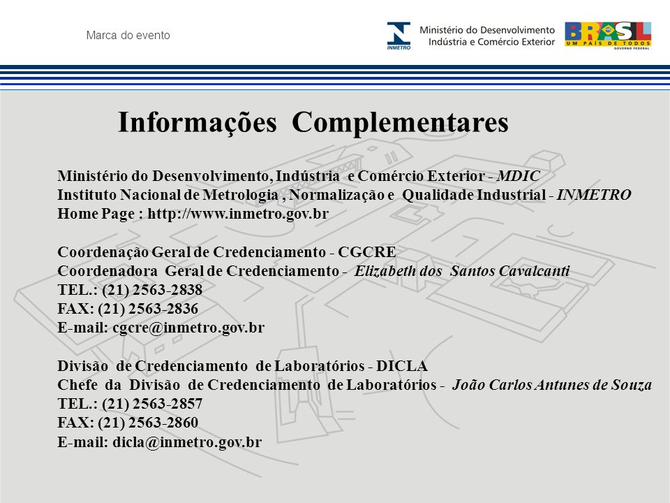 Marca do evento Informações Complementares Ministério do Desenvolvimento, Indústria e Comércio Exterior - MDIC Instituto Nacional de Metrologia, Normalização e Qualidade Industrial - INMETRO Home Page : http://www.inmetro.gov.br Coordenação Geral de Credenciamento - CGCRE Coordenadora Geral de Credenciamento - Elizabeth dos Santos Cavalcanti TEL.: (21) 2563-2838 FAX: (21) 2563-2836 E-mail: cgcre@inmetro.gov.br Divisão de Credenciamento de Laboratórios - DICLA Chefe da Divisão de Credenciamento de Laboratórios - João Carlos Antunes de Souza TEL.: (21) 2563-2857 FAX: (21) 2563-2860 E-mail: dicla@inmetro.gov.br
